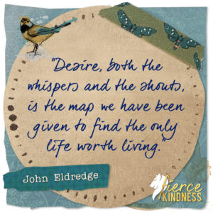 John Eldredge Desire Quote with Bird (Fierce Kindness)